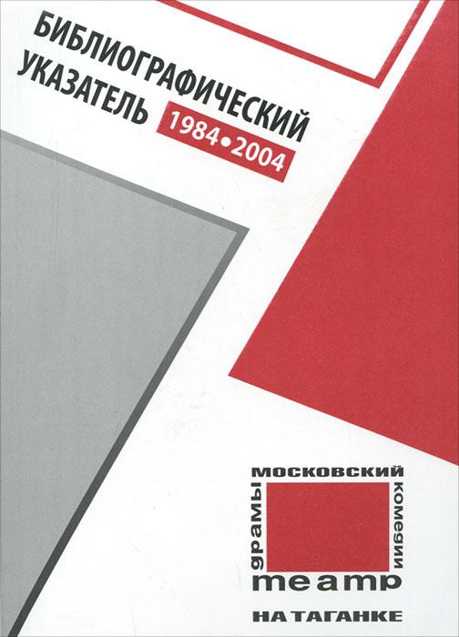 Московский театр на Таганке.1984-2004 годы. Библиографический указатель