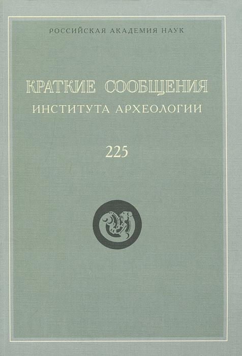 Краткие сообщения Института археологии. Выпуск 225