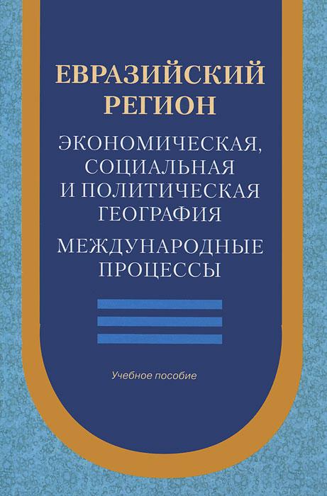 Евразийский регион. Экономическая, социальная и политическая география. Международные процессы