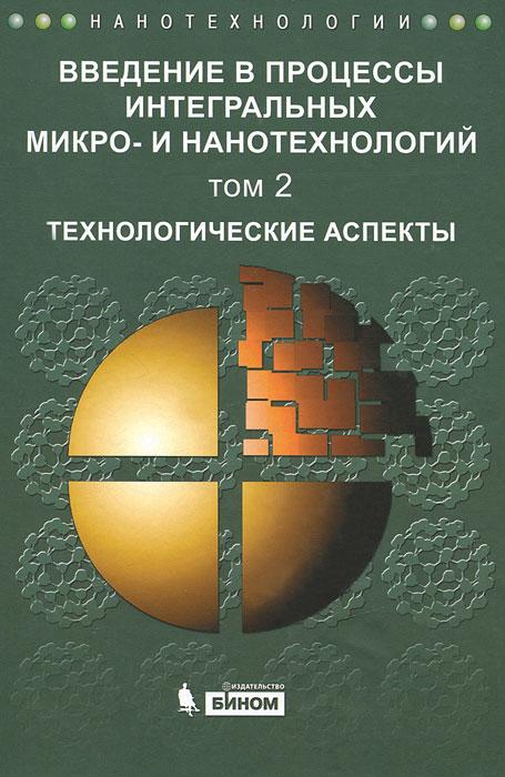 Введение в процессы интегральных микро- и нанотехнологий. В 2 томах. Том 2. Технологические аспекты