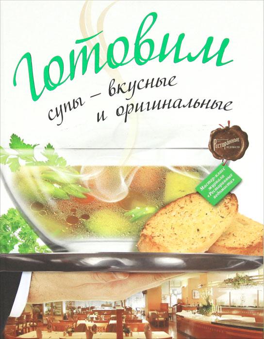 Готовим супы - вкусные и оригинальные