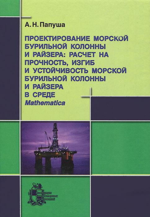Проектирование морской бурильной колонны и райзера. Расчет на прочность, изгиб и устойчивость морской бурильной колонны и райзера в среде Mathematica (+ CD-ROM)