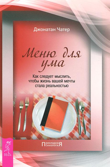 Zakazat.ru: Меню для ума. Как следует мыслить, чтобы жизнь вашей мечты стала реальностью. Джонатан Чатер
