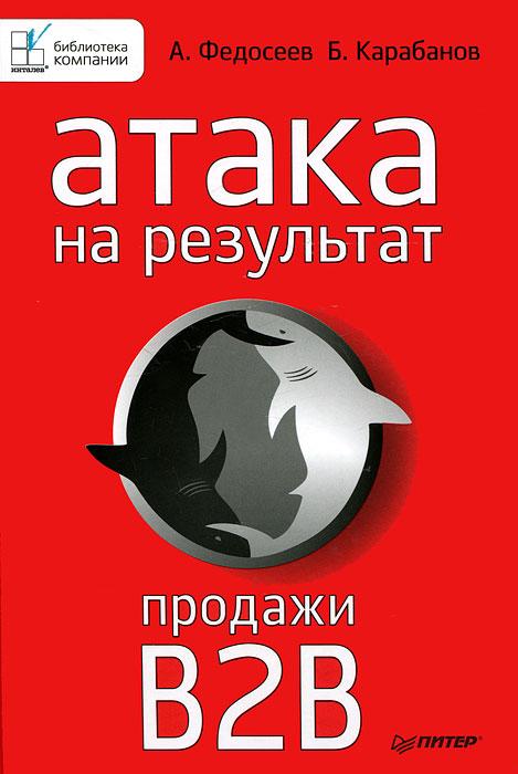 Атака на результат. Продажи B2B. А. Федосеев, Б. Карабанов