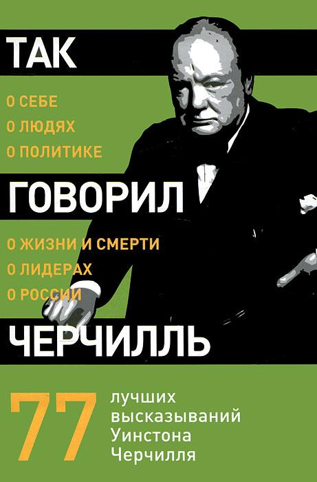 Так говорил Черчилль. О себе, о людях, о политике.