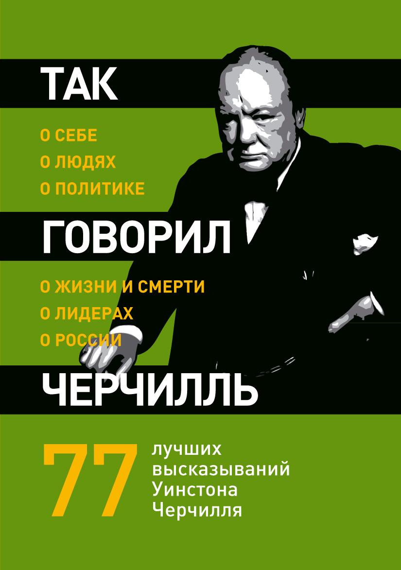 Так говорил Черчилль. О себе, о людях, о политике