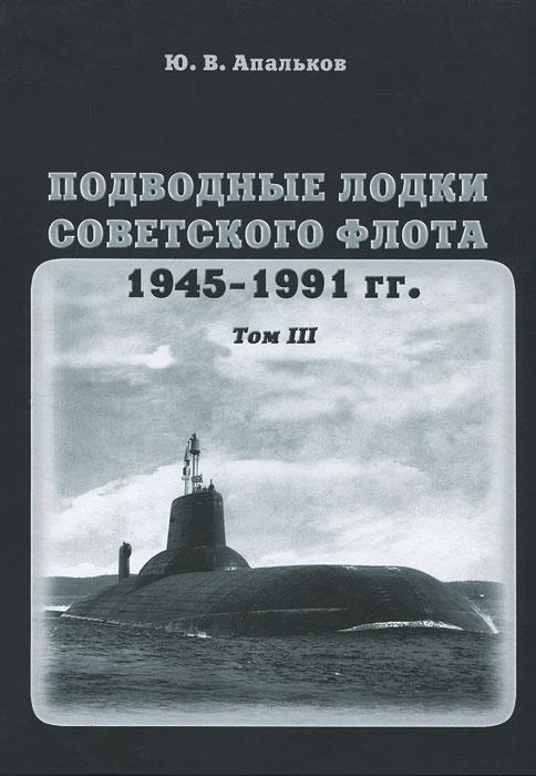 Подводные лодки советского флота 1945-1991 гг. Том 3. Третье и четвертое поколение АПЛ