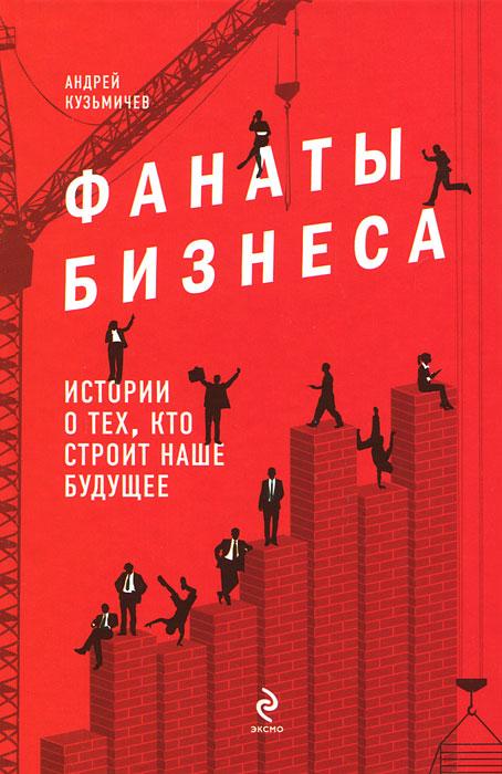 Фанаты бизнеса. Истории о тех, кто строит наше будущее ( 978-5-699-51493-9 )
