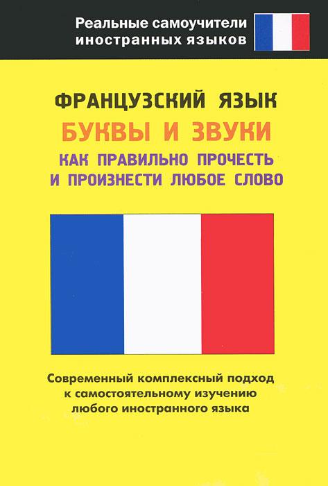 Французский язык. Буквы и звуки. Как правильно прочесть и произнести любое слово ( 978-5-17-075740-4 )