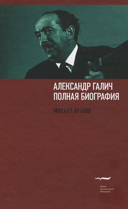 Александр Галич. Полная биография. Михаил Аронов