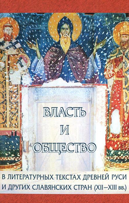 Власть и общество в литературных текстах Древней Руси и других славянских стран (XII-XIII вв.)