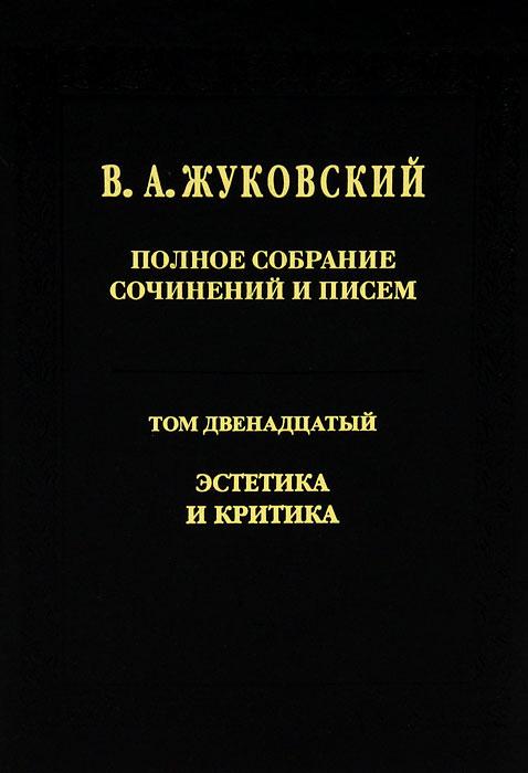 В. А. Жуковский. Полное собрание сочинений и писем. Том 12. Эстетика и критика