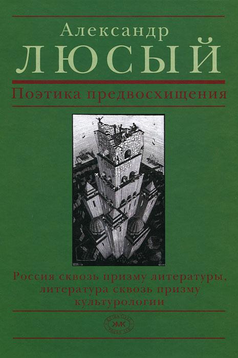 Поэтика предвосхищения. Россия сквозь призму литературы, литература сквозь призму культурологии