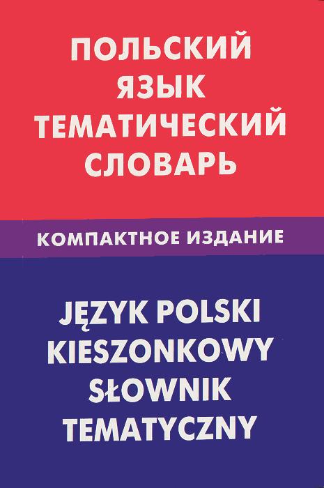 Польский язык. Тематический словарь. Компактное издание / Jezyk polski: Kieszonkowy slownik tematyczny