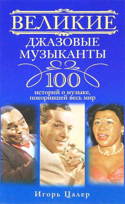 Великие джазовые музыканты. 100 историй о музыке, покорившей мир