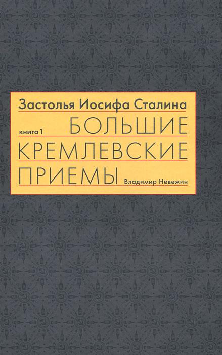 Застолья Иосифа Сталина. Книга первая. Большие кремлевские приемы 1930-х - 1940-х гг