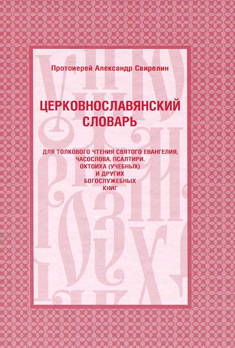 Церковнославянский словарь для толкового чтения святого Евангелия, часослова, псалтири, октоиха (учебных) и других богослужебных книг