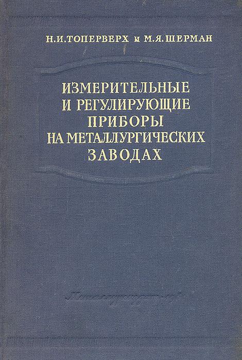 Измерительные и регулирующие приборы на металлургических заводах. Н. И. Топерверх, М. Я. Шерман