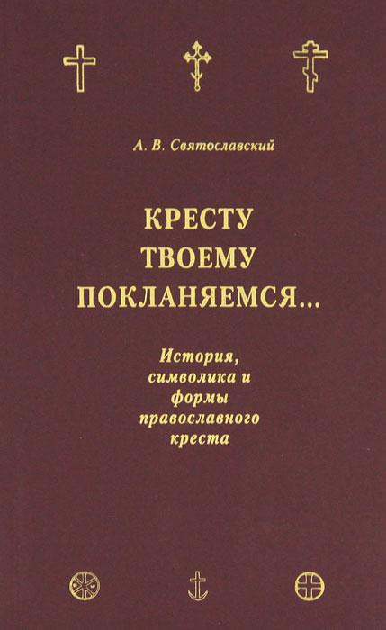 Кресту Твоему поклоняемся... История, символика и формы православного креста