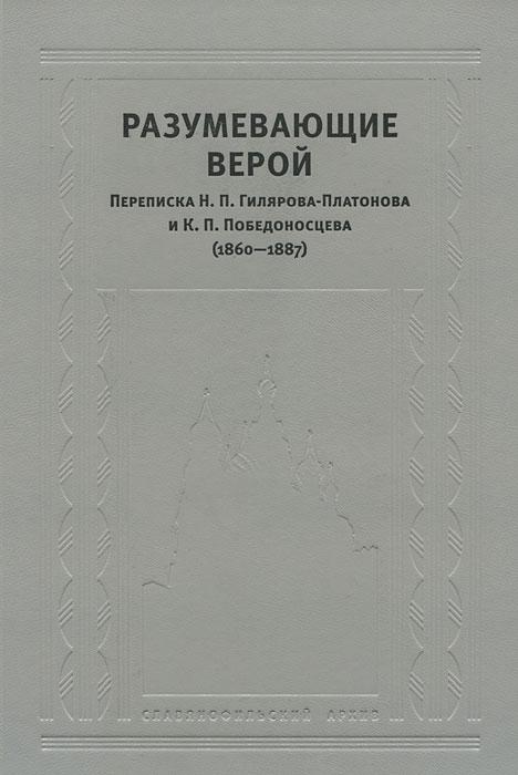 Разумевающие верой. Переписка Н. П. Гилярова-Платонова и К. П. Победоносцева (1860-1887)