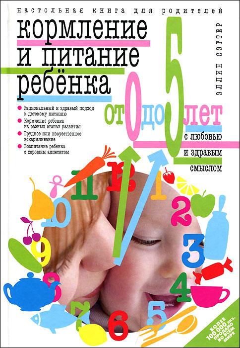 Кормление и питание ребенка от 0 до 5 лет с любовью и здравым смыслом