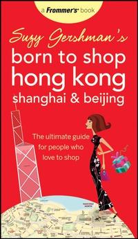 Suzy Gershman?s Born to Shop Hong Kong, Shanghai & Beijing