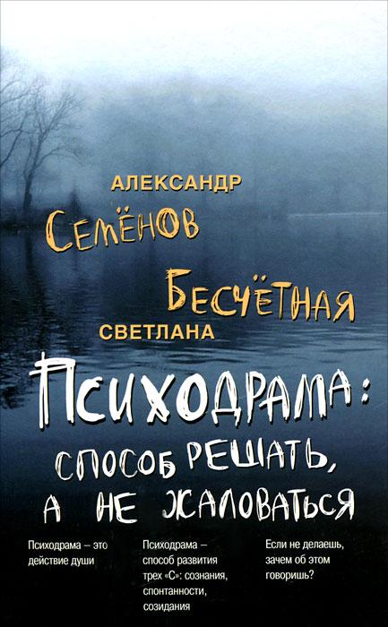 Александр Семенов, Светлана Бесчетная Психодрама. Cпособ решать, а не жаловаться