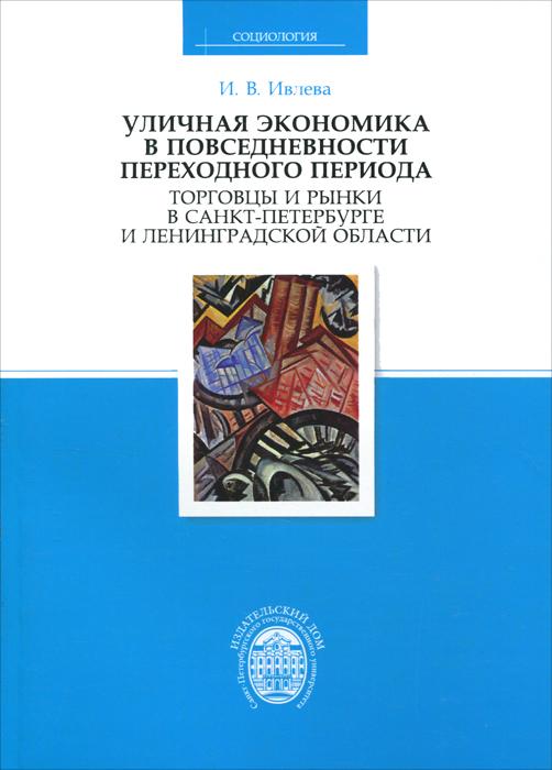 Уличная экономика в повседневности переходного периода. Торговцы и рынки в Санкт-Петербурге и Ленинградской области