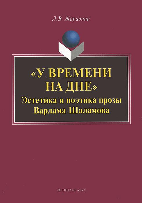 """""""У времени на дне"""" . Эстетика и поэтика прозы Варлама Шаламова"""
