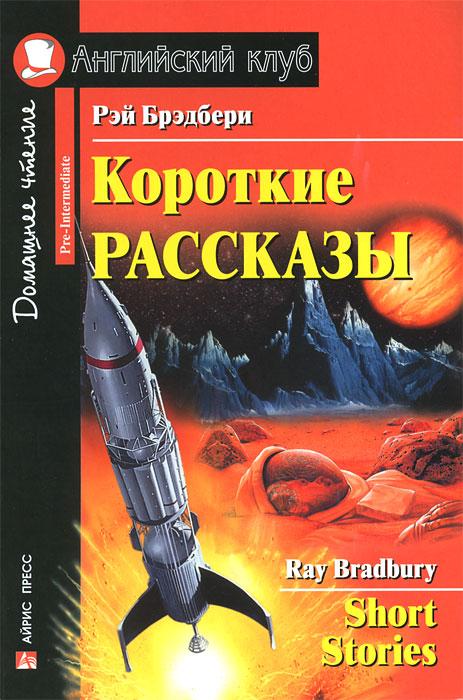 Рэй Бредбери. Короткие рассказы / Ray Bradbury: Short Stories ( 978-5-8112-4801-8,978-5-8112-6364-6 )