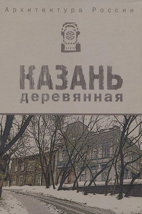 Архитектура России. Казань деревянная