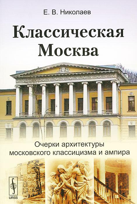 Классическая Москва. Очерки архитектуры московского классицизма и ампира