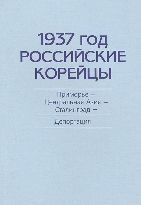 1937 год. Российские корейцы. Приморье - Центральная Азия - Сталинград. Депортация ( 978-5-8125-0501-2 )