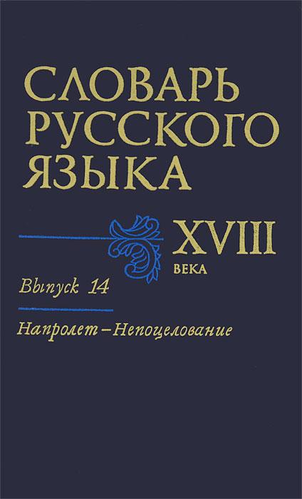 Словарь русского языка XVIII века. Выпуск 14. Напролет-Непоцелование