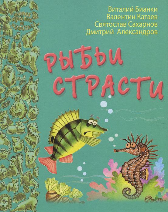 Рыбьи страсти. Виталий Бианки, Валентин Катаев, Святослав Сахарнов, Дмитрий Александров