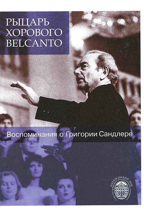 Рыцарь хорового belcanto. Воспоминания о Григории Сандлере (+ CD-ROM)