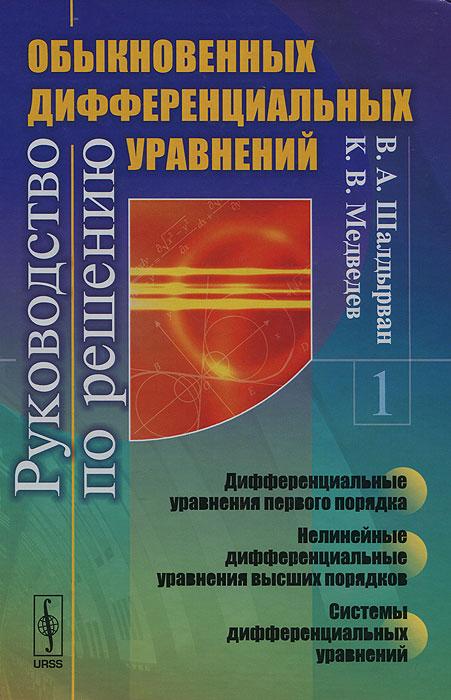Руководство по решению обыкновенных дифференциальных уравнений. Дифференциальные уравнения первого порядка. Нелинейные дифференциальные уравнения высших порядков. Системы дифференциальных уравнений