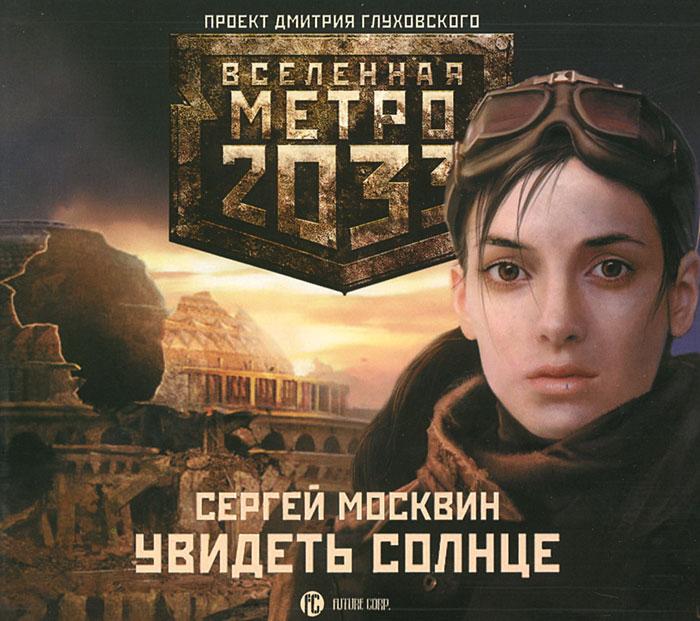 Метро 2033. Увидеть солнце (аудиокнига MP3)