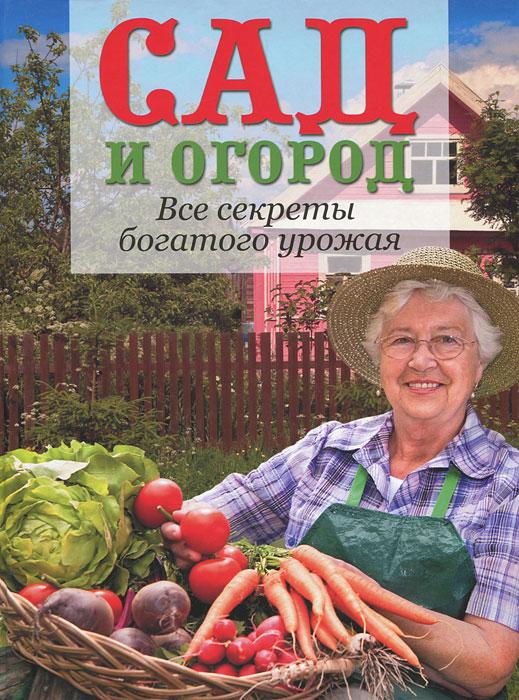 Сад и огород. Все секреты богатого урожая