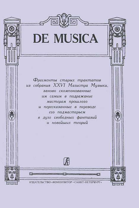 De Musica. Фрагменты старых трактатов из собрания XXIV Магистра Музыки, заново скомпонованные им самим в подражание мастерам прошлого и пересказанные в переводе его подмастерьем в духе свободных фантазий и новейших теорий