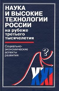 Наука и высокие технологии России на рубеже третьего тысячелетия. Социально-экономические аспекты развития