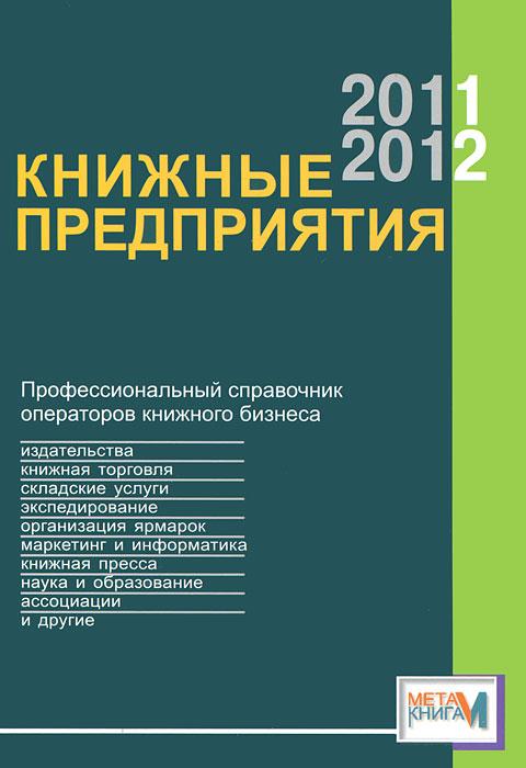 Книжные предприятия 2011-2012. Профессиональный справочник операторов книжного бизнеса