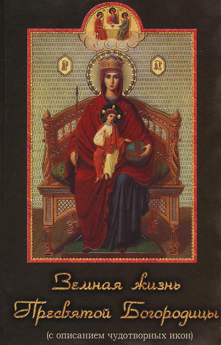 Земная жизнь Пресвятой Богородицы (с описанием чудотворных икон)