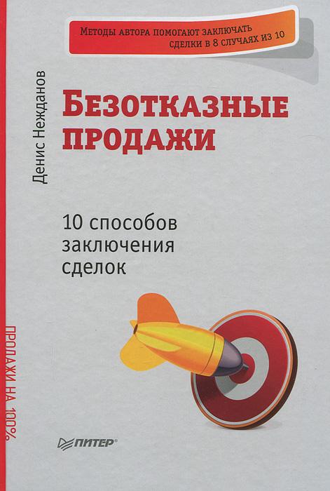 Безотказные продажи. 10 способов заключения сделок. Денис Нежданов
