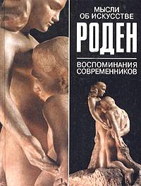 Огюст Роден. Мысли об искусстве. Воспоминания современников