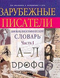 Зарубежные писатели: Биобиблиографический словарь для школьников и поступающих в вузы: В 2 ч.: Ч. 1:
