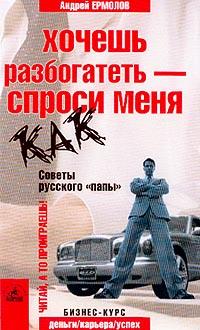 Хочешь разбогатеть - спроси меня как. Советы русского `папы`