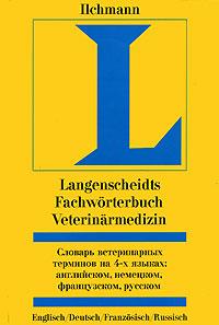 Словарь ветеринарных терминов на 4-х языках. Английском, немецком, французском, русском / Langenscheidts Fachworterbuch Veterinarmedizin: Englisch-Deutsch-Franzosisch-Russisch ( 5-17-019324-6, 5-271-06627-4, 3-86117-037-X )