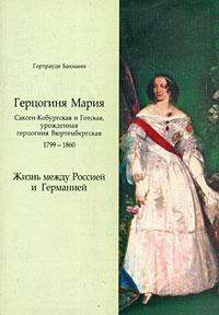 Герцогиня Мария Саксен-Кобургская и Готская, урожденная герцогиня Вюртембергская. 1799-1860. Жизнь между Россией и Германией