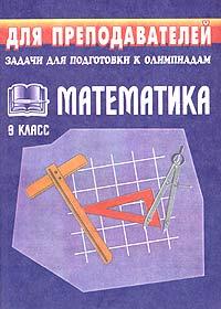 Математика. 9 класс. Задачи для подготовки к олимпиадам12296407В данное пособие включены задачи, которые можно использовать для подготовки и проведения математических олимпиад в 9 классе, а также в кружковой и индивидуальной работе с учащимися, интересующимися предметом. Каждая задача снабжена указаниями, решением и ответом. Предназначено учителям-предметникам, работающим в 9 классах, для творческого применения.